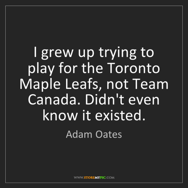 Adam Oates: I grew up trying to play for the Toronto Maple Leafs,...