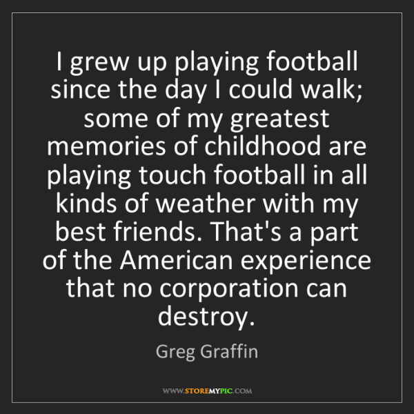 Greg Graffin: I grew up playing football since the day I could walk;...