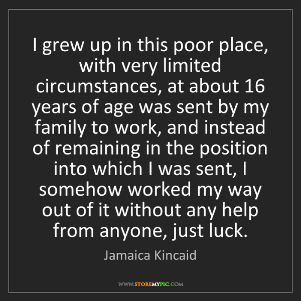 Jamaica Kincaid: I grew up in this poor place, with very limited circumstances,...