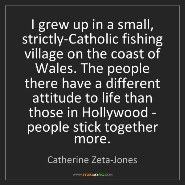 Catherine Zeta-Jones: I grew up in a small, strictly-Catholic fishing village...