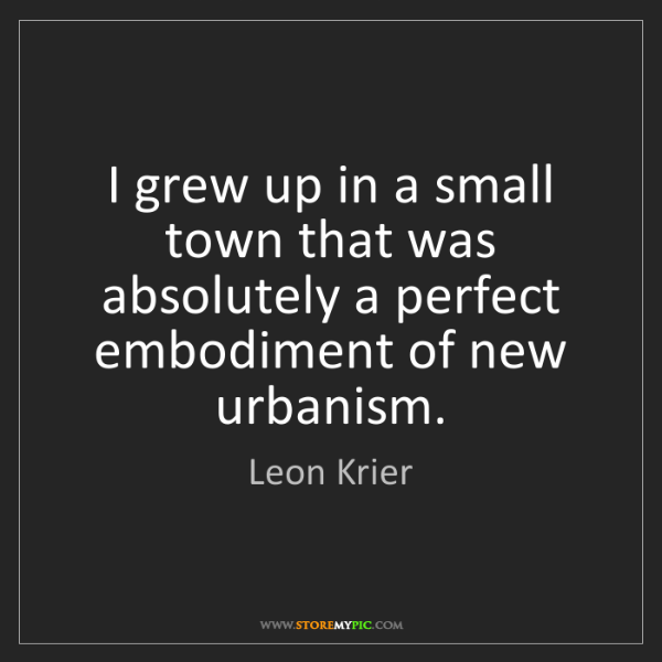 Leon Krier: I grew up in a small town that was absolutely a perfect...