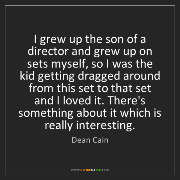 Dean Cain: I grew up the son of a director and grew up on sets myself,...