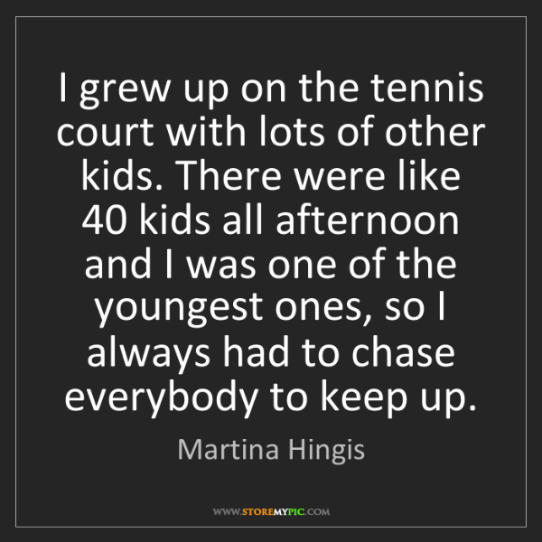 Martina Hingis: I grew up on the tennis court with lots of other kids....