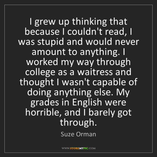 Suze Orman: I grew up thinking that because I couldn't read, I was...