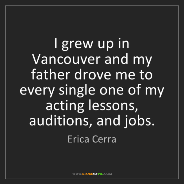 Erica Cerra: I grew up in Vancouver and my father drove me to every...