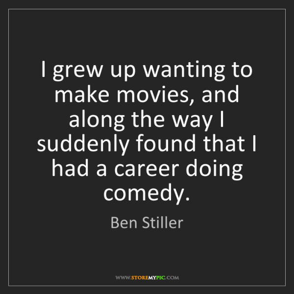Ben Stiller: I grew up wanting to make movies, and along the way I...