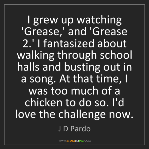 J D Pardo: I grew up watching 'Grease,' and 'Grease 2.' I fantasized...