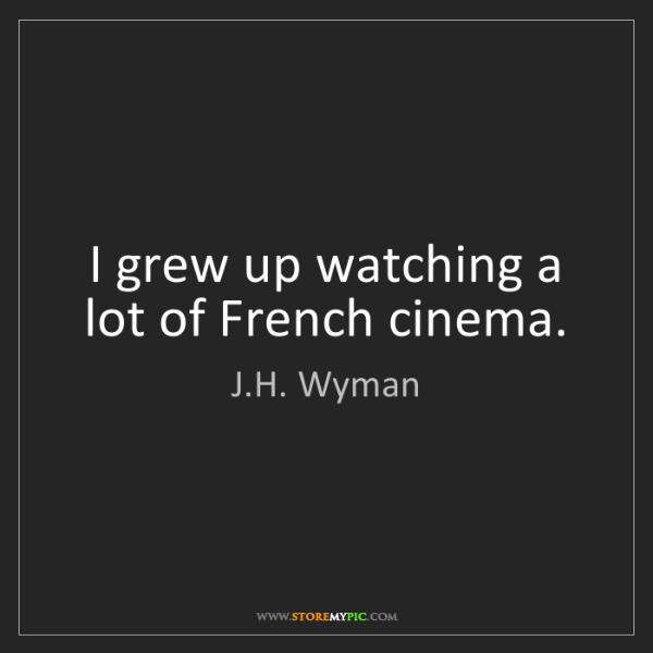 J.H. Wyman: I grew up watching a lot of French cinema.