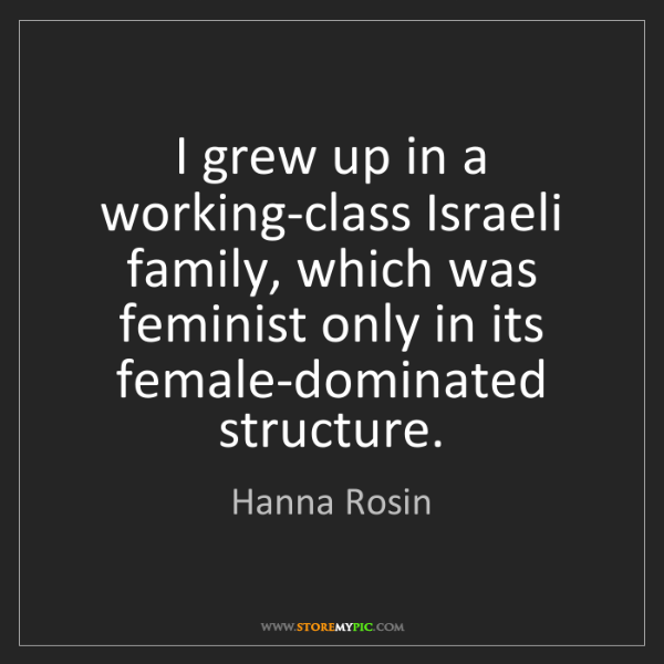 Hanna Rosin: I grew up in a working-class Israeli family, which was...