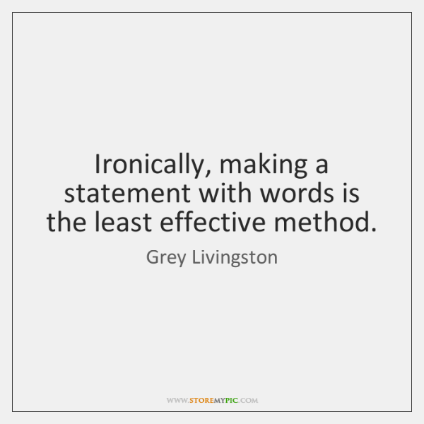 Ironically, making a statement with words is the least effective method.