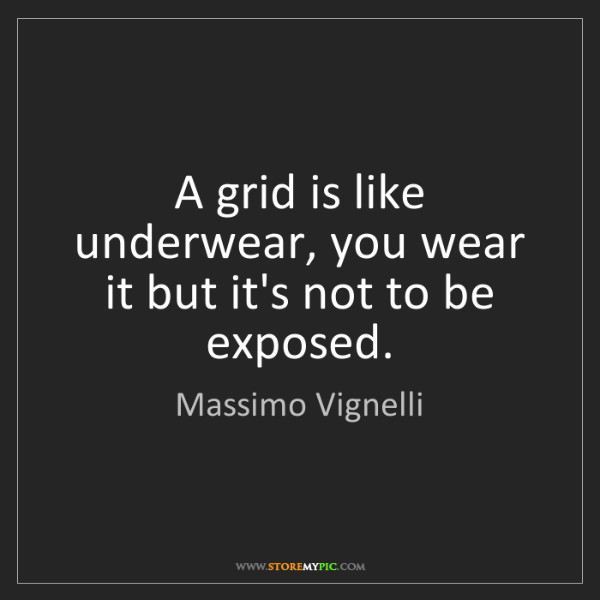 Massimo Vignelli: A grid is like underwear, you wear it but it's not to...