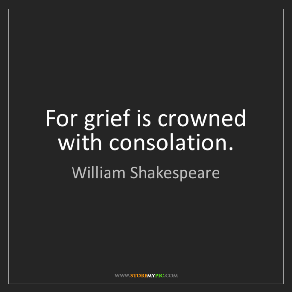 William Shakespeare: For grief is crowned with consolation.