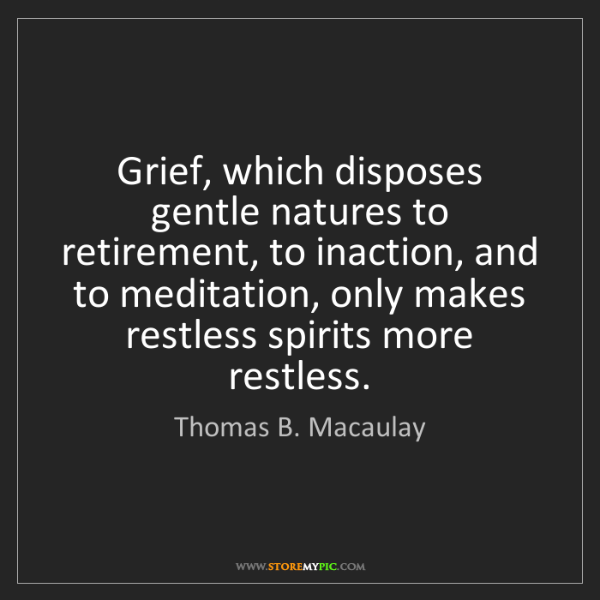 Thomas B. Macaulay: Grief, which disposes gentle natures to retirement, to...
