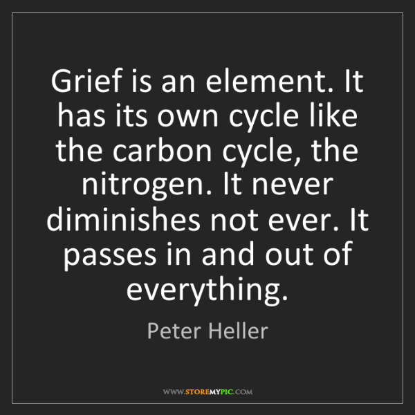 Peter Heller: Grief is an element. It has its own cycle like the carbon...