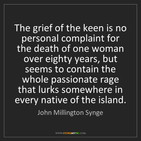 John Millington Synge: The grief of the keen is no personal complaint for the...
