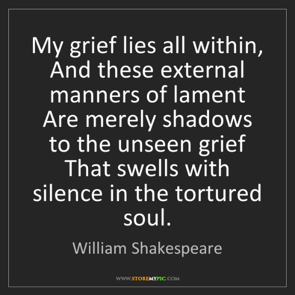 William Shakespeare: My grief lies all within,  And these external manners...
