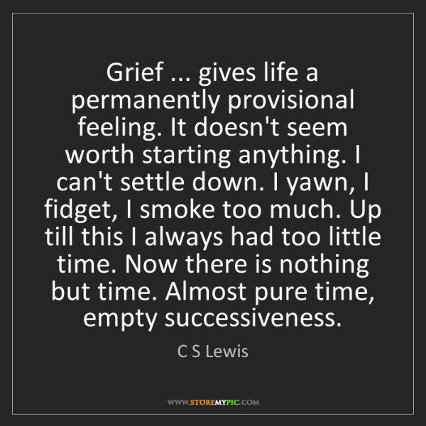 C S Lewis: Grief ... gives life a permanently provisional feeling....