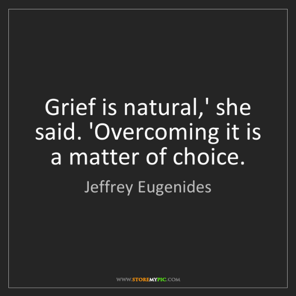 Jeffrey Eugenides: Grief is natural,' she said. 'Overcoming it is a matter...