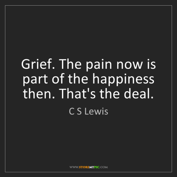 C S Lewis: Grief. The pain now is part of the happiness then. That's...