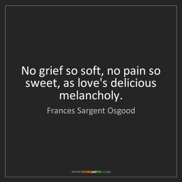 Frances Sargent Osgood: No grief so soft, no pain so sweet, as love's delicious...
