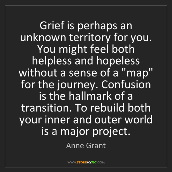 Anne Grant: Grief is perhaps an unknown territory for you. You might...