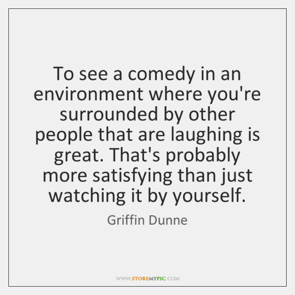 To see a comedy in an environment where you're surrounded by other ...