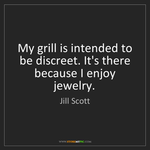 Jill Scott: My grill is intended to be discreet. It's there because...