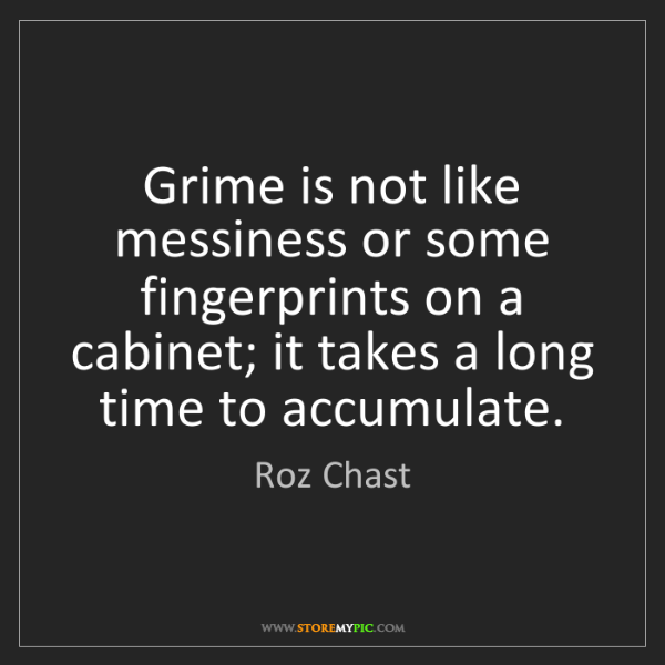 Roz Chast: Grime is not like messiness or some fingerprints on a...