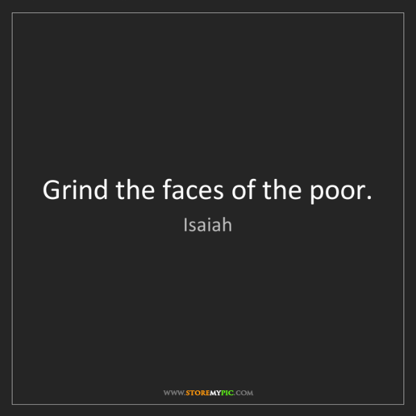 Isaiah: Grind the faces of the poor.