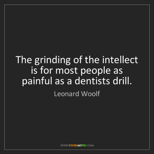 Leonard Woolf: The grinding of the intellect is for most people as painful...