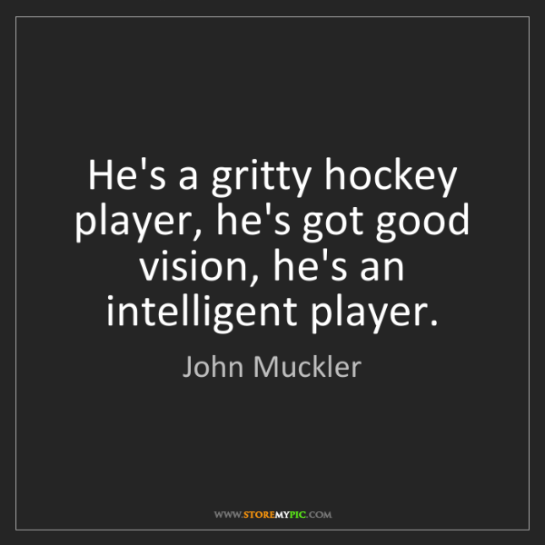 John Muckler: He's a gritty hockey player, he's got good vision, he's...
