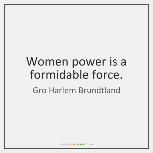 Women power is a formidable force.