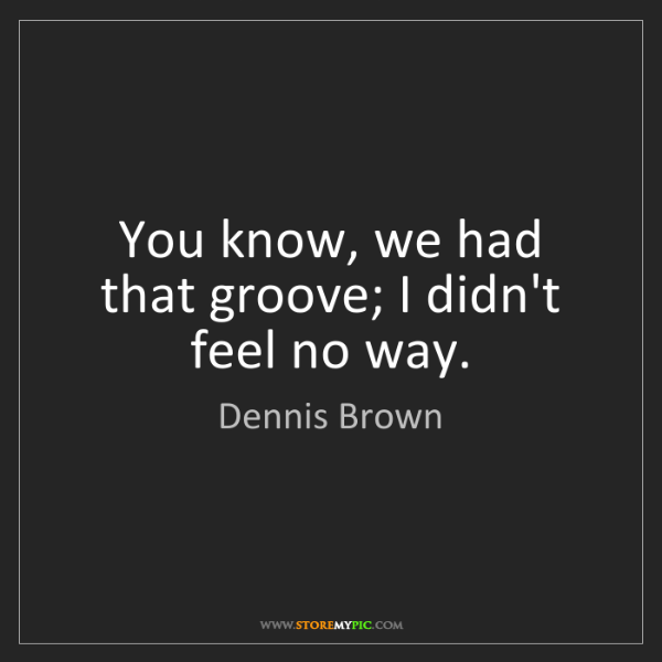 Dennis Brown: You know, we had that groove; I didn't feel no way.