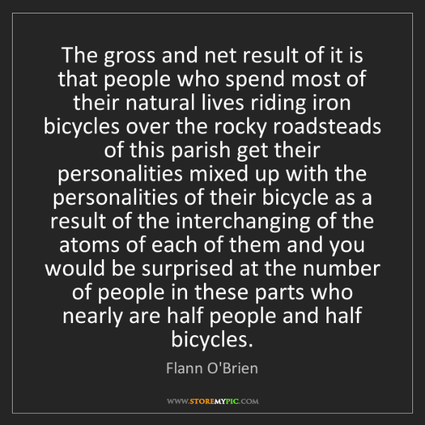 Flann O'Brien: The gross and net result of it is that people who spend...
