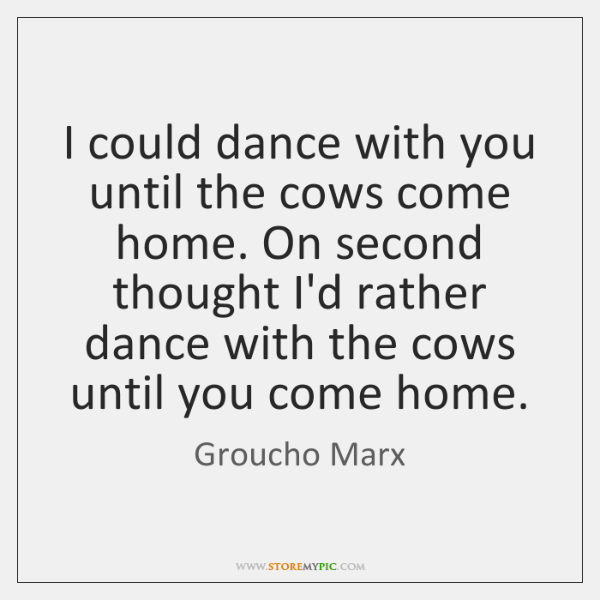 I could dance with you until the cows come home. On second ...