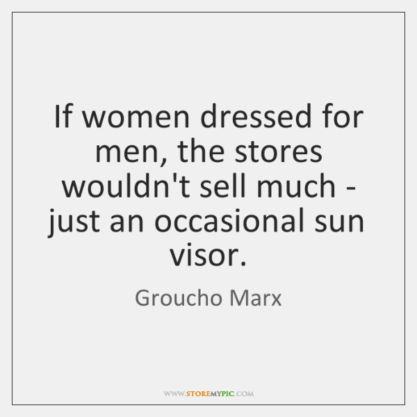 If women dressed for men, the stores wouldn't sell much - just ...