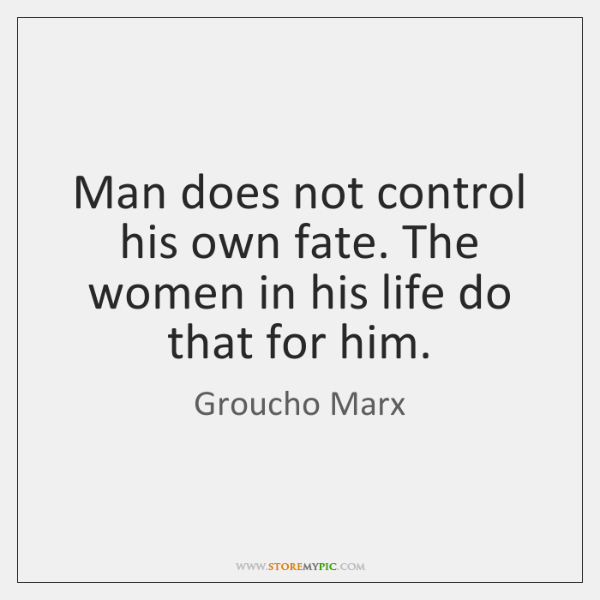 Man does not control his own fate. The women in his life ...