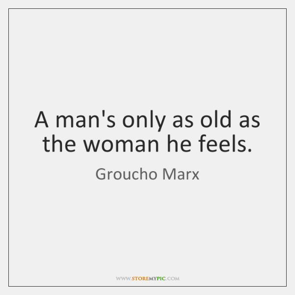 A man's only as old as the woman he feels.