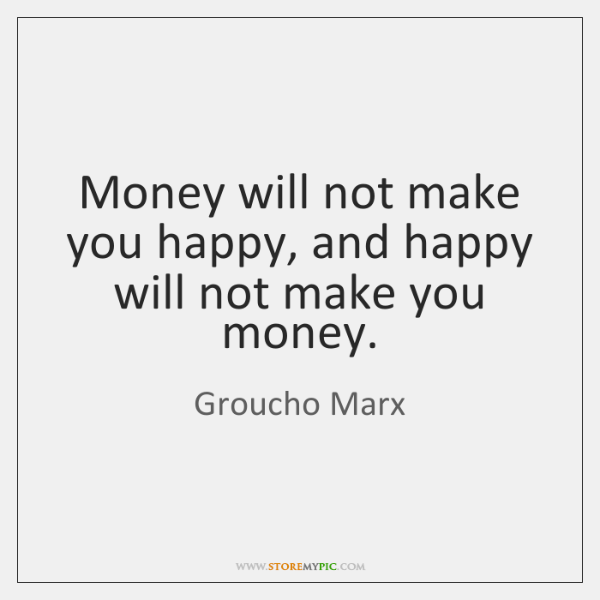 Money will not make you happy, and happy will not make you ...