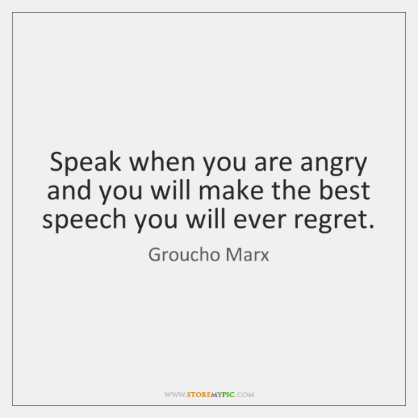 Speak when you are angry and you will make the best speech ...