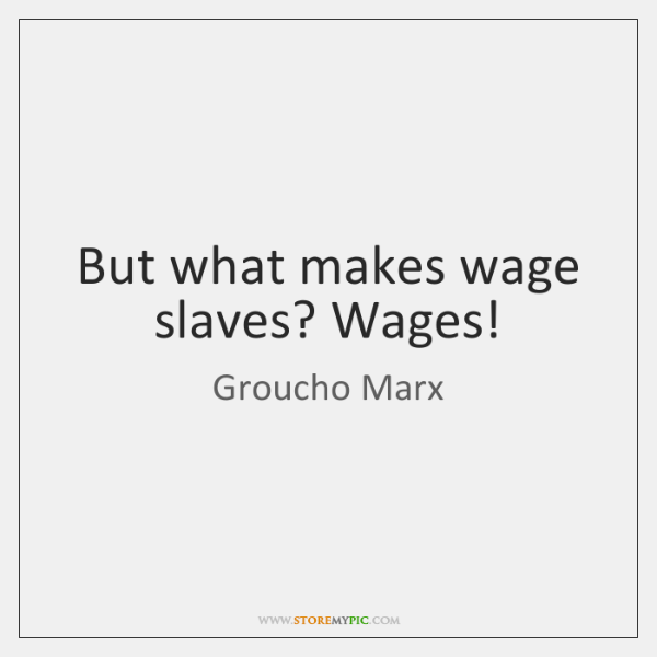 But what makes wage slaves? Wages!