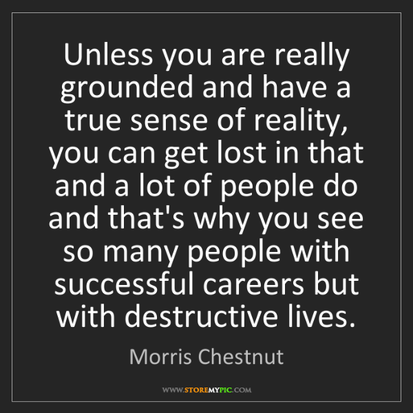 Morris Chestnut: Unless you are really grounded and have a true sense...