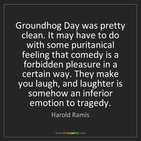 Harold Ramis: Groundhog Day was pretty clean. It may have to do with...