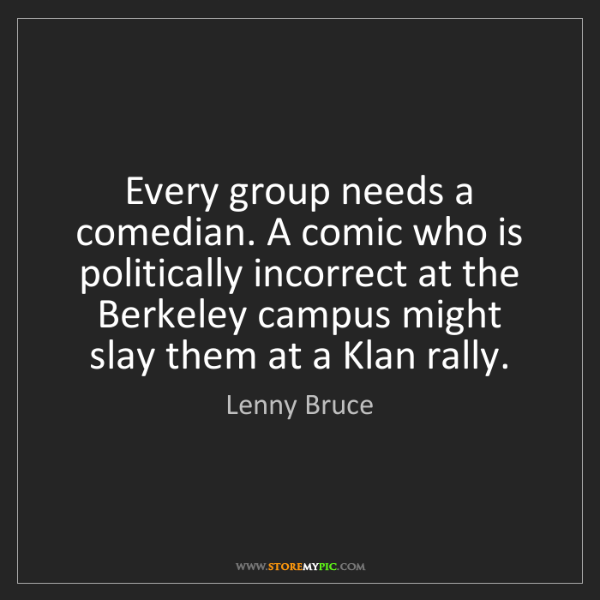 Lenny Bruce: Every group needs a comedian. A comic who is politically...