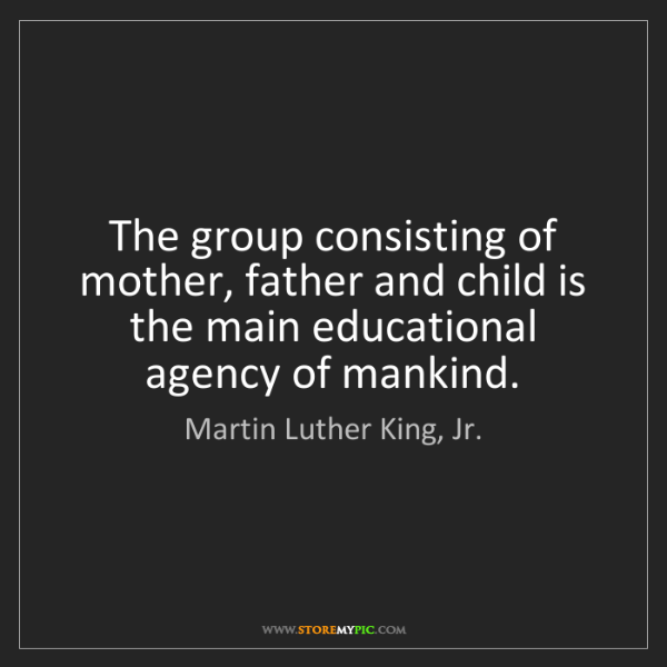 Martin Luther King, Jr.: The group consisting of mother, father and child is the...