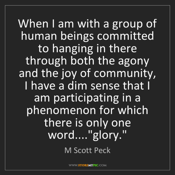M Scott Peck: When I am with a group of human beings committed to hanging...