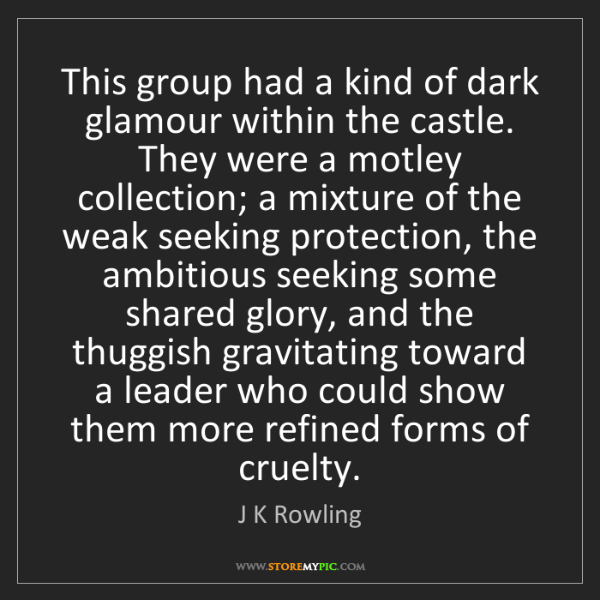 J K Rowling: This group had a kind of dark glamour within the castle....