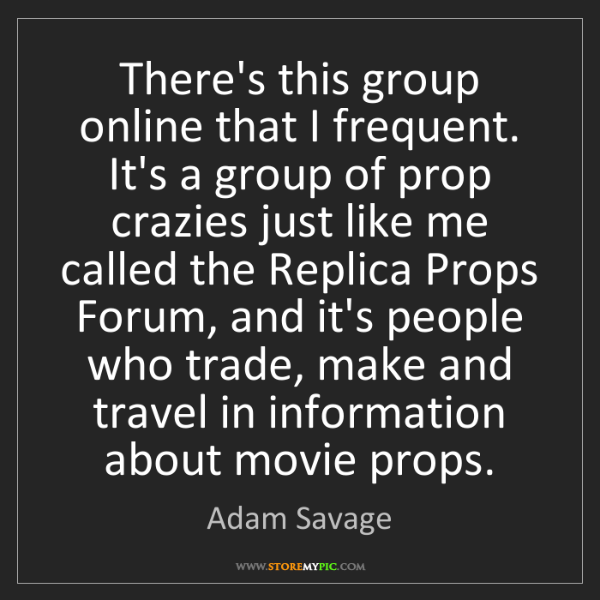Adam Savage: There's this group online that I frequent. It's a group...