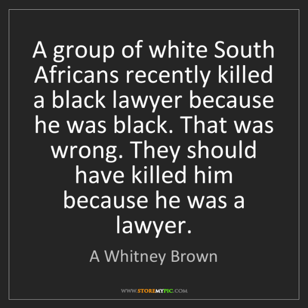 A Whitney Brown: A group of white South Africans recently killed a black...