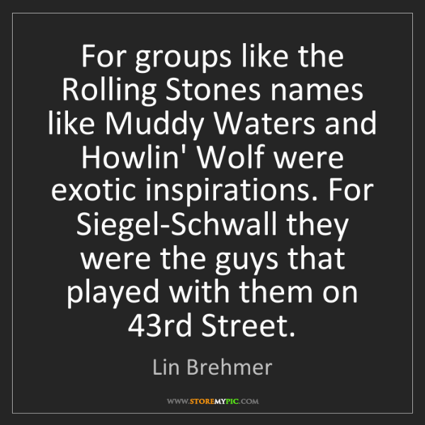 Lin Brehmer: For groups like the Rolling Stones names like Muddy Waters...